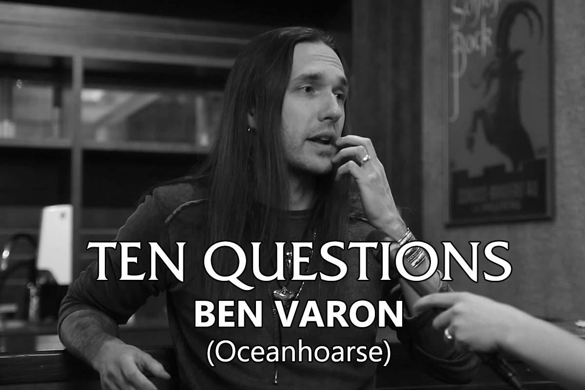 TEN QUESTIONS – Ben Varon (Oceanhoarse)